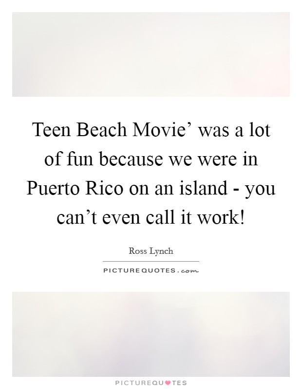 Teen Beach Movie' was a lot of fun because we were in Puerto Rico on an island - you can't even call it work! Picture Quote #1