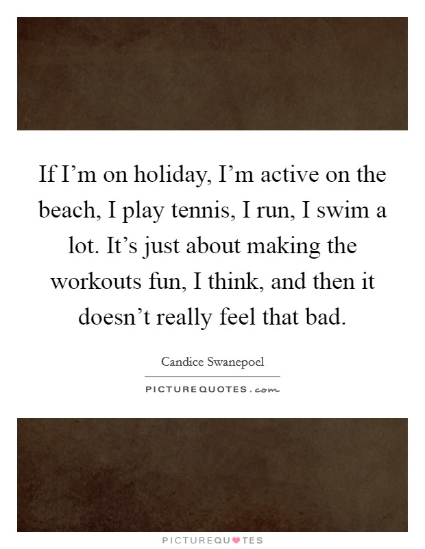 If I'm on holiday, I'm active on the beach, I play tennis, I run, I swim a lot. It's just about making the workouts fun, I think, and then it doesn't really feel that bad Picture Quote #1