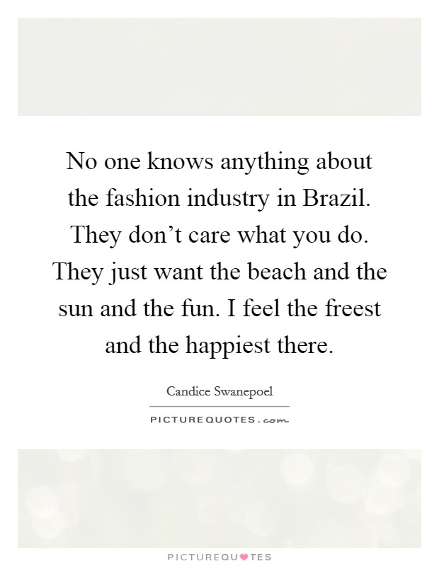 No one knows anything about the fashion industry in Brazil. They don't care what you do. They just want the beach and the sun and the fun. I feel the freest and the happiest there Picture Quote #1