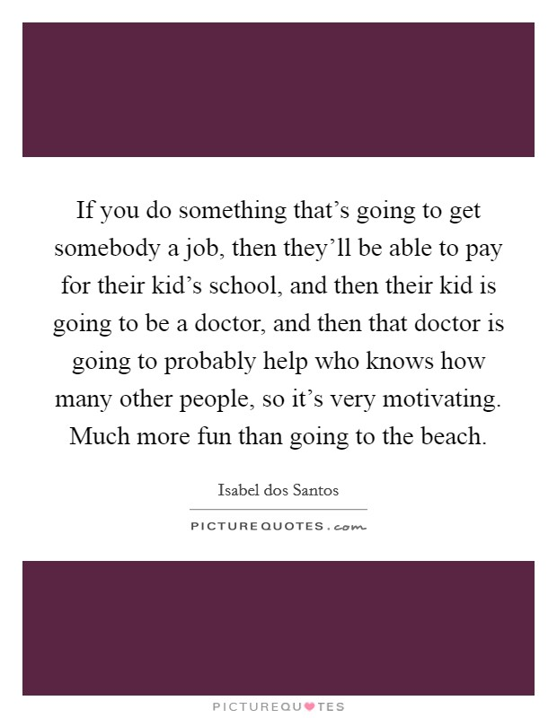 If you do something that's going to get somebody a job, then they'll be able to pay for their kid's school, and then their kid is going to be a doctor, and then that doctor is going to probably help who knows how many other people, so it's very motivating. Much more fun than going to the beach Picture Quote #1
