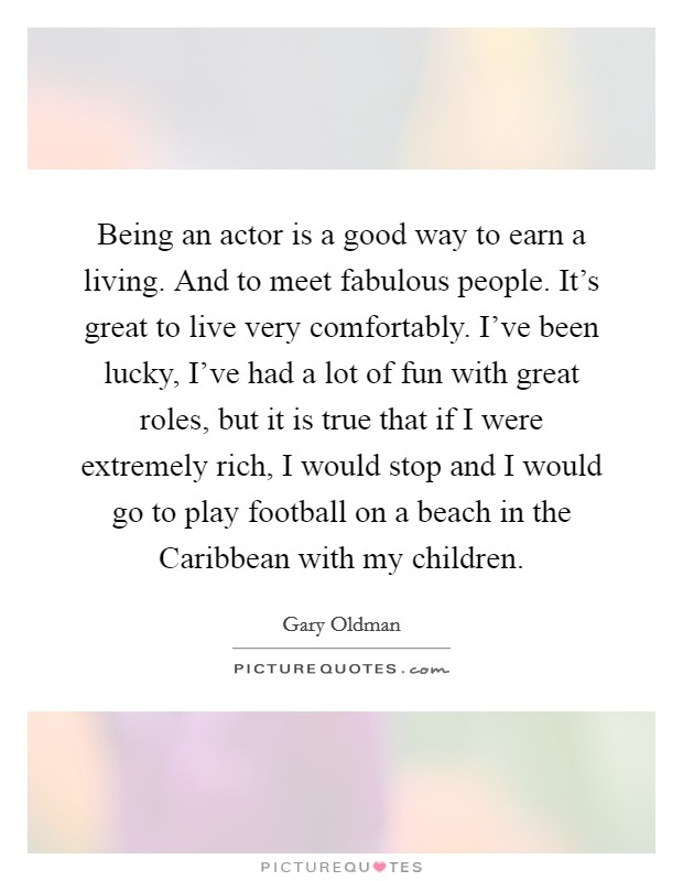 Being an actor is a good way to earn a living. And to meet fabulous people. It's great to live very comfortably. I've been lucky, I've had a lot of fun with great roles, but it is true that if I were extremely rich, I would stop and I would go to play football on a beach in the Caribbean with my children Picture Quote #1