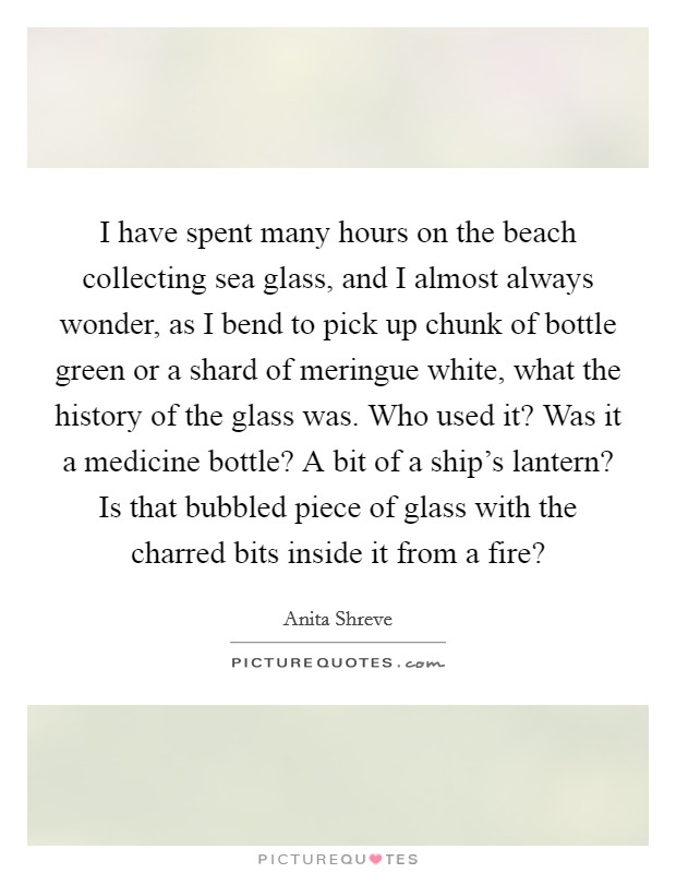 I have spent many hours on the beach collecting sea glass, and I almost always wonder, as I bend to pick up chunk of bottle green or a shard of meringue white, what the history of the glass was. Who used it? Was it a medicine bottle? A bit of a ship's lantern? Is that bubbled piece of glass with the charred bits inside it from a fire? Picture Quote #1