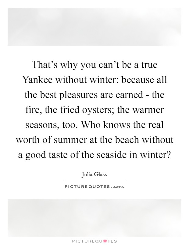 That's why you can't be a true Yankee without winter: because all the best pleasures are earned - the fire, the fried oysters; the warmer seasons, too. Who knows the real worth of summer at the beach without a good taste of the seaside in winter? Picture Quote #1