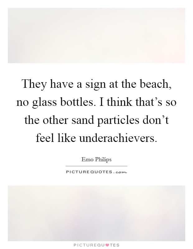 They have a sign at the beach, no glass bottles. I think that's so the other sand particles don't feel like underachievers Picture Quote #1
