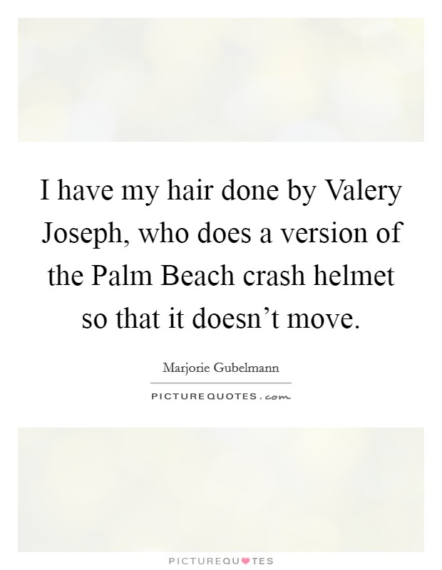 I have my hair done by Valery Joseph, who does a version of the Palm Beach crash helmet so that it doesn't move Picture Quote #1