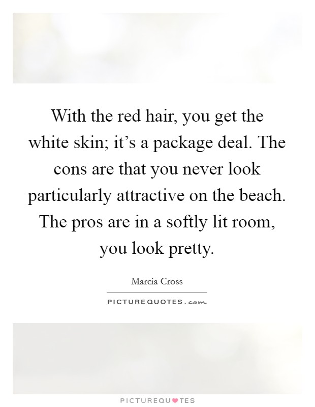 With the red hair, you get the white skin; it's a package deal. The cons are that you never look particularly attractive on the beach. The pros are in a softly lit room, you look pretty. Picture Quote #1