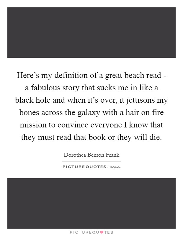 Here's my definition of a great beach read - a fabulous story that sucks me in like a black hole and when it's over, it jettisons my bones across the galaxy with a hair on fire mission to convince everyone I know that they must read that book or they will die Picture Quote #1