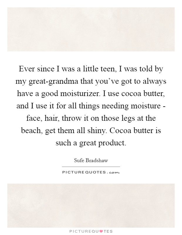 Ever since I was a little teen, I was told by my great-grandma that you've got to always have a good moisturizer. I use cocoa butter, and I use it for all things needing moisture - face, hair, throw it on those legs at the beach, get them all shiny. Cocoa butter is such a great product. Picture Quote #1