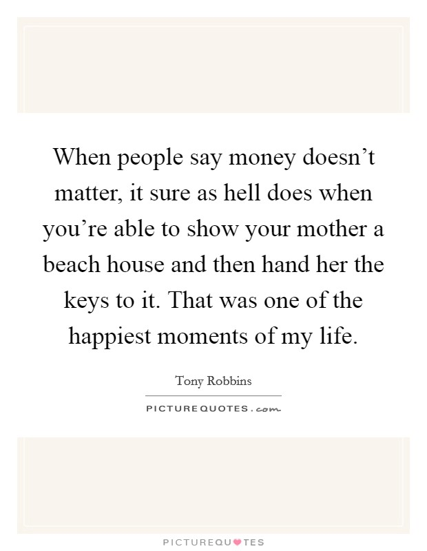 When people say money doesn't matter, it sure as hell does when you're able to show your mother a beach house and then hand her the keys to it. That was one of the happiest moments of my life Picture Quote #1