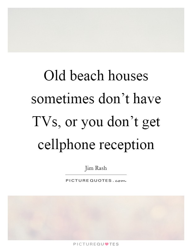 Old beach houses sometimes don't have TVs, or you don't get cellphone reception Picture Quote #1