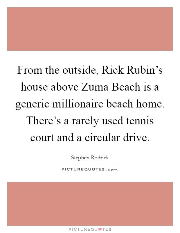 From the outside, Rick Rubin's house above Zuma Beach is a generic millionaire beach home. There's a rarely used tennis court and a circular drive Picture Quote #1