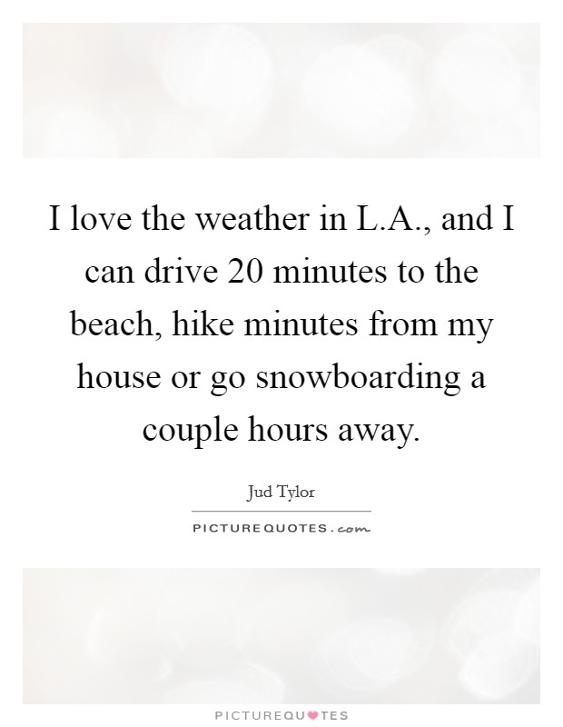I love the weather in L.A., and I can drive 20 minutes to the beach, hike minutes from my house or go snowboarding a couple hours away Picture Quote #1