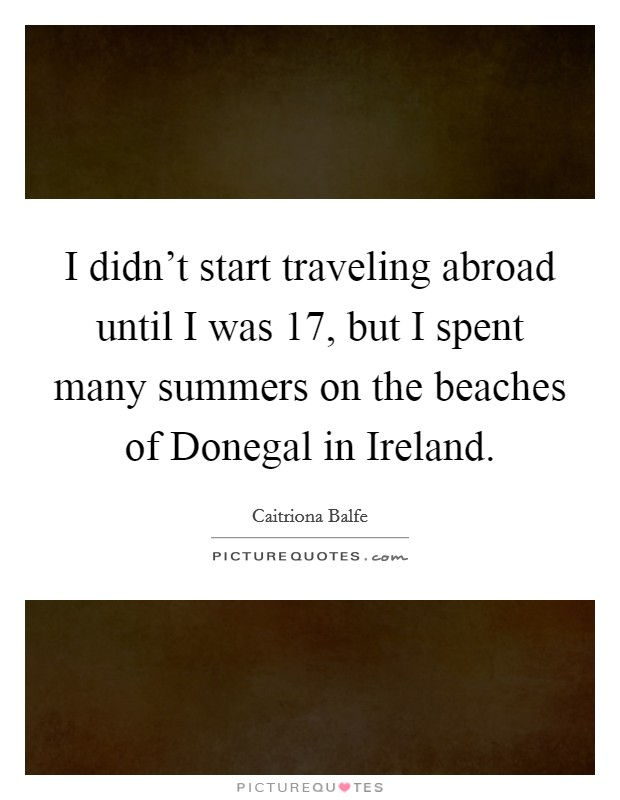I didn't start traveling abroad until I was 17, but I spent many summers on the beaches of Donegal in Ireland Picture Quote #1