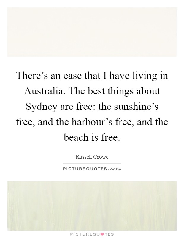 There's an ease that I have living in Australia. The best things about Sydney are free: the sunshine's free, and the harbour's free, and the beach is free Picture Quote #1