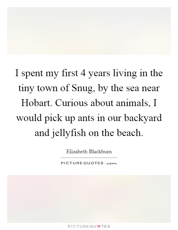 I spent my first 4 years living in the tiny town of Snug, by the sea near Hobart. Curious about animals, I would pick up ants in our backyard and jellyfish on the beach Picture Quote #1