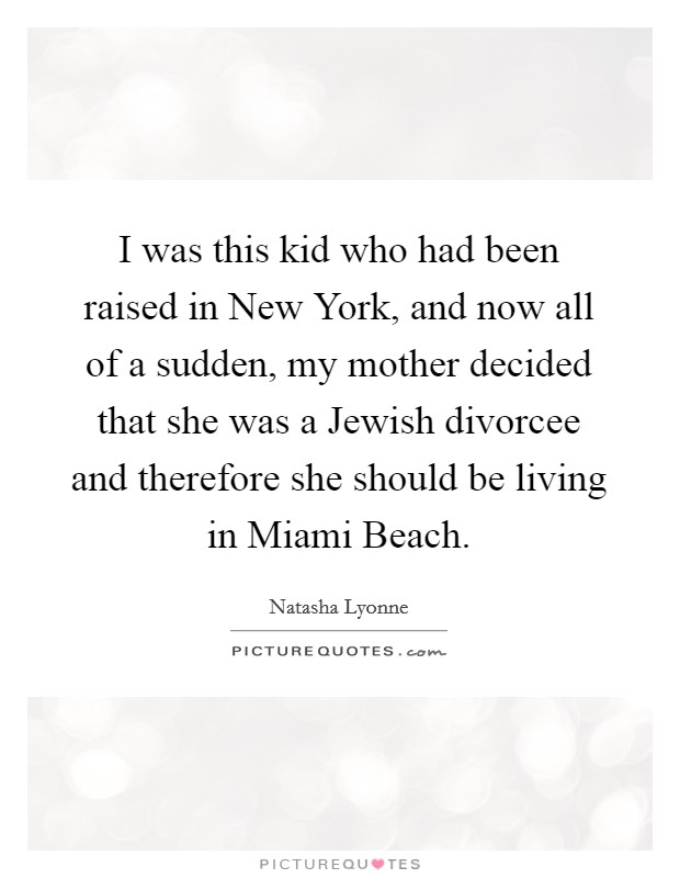I was this kid who had been raised in New York, and now all of a sudden, my mother decided that she was a Jewish divorcee and therefore she should be living in Miami Beach Picture Quote #1