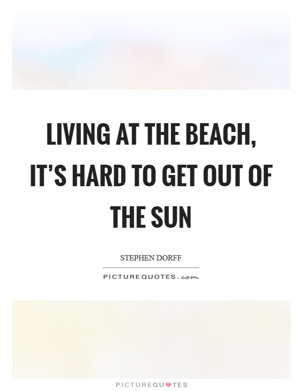 Living at the beach, it's hard to get out of the sun Picture Quote #1
