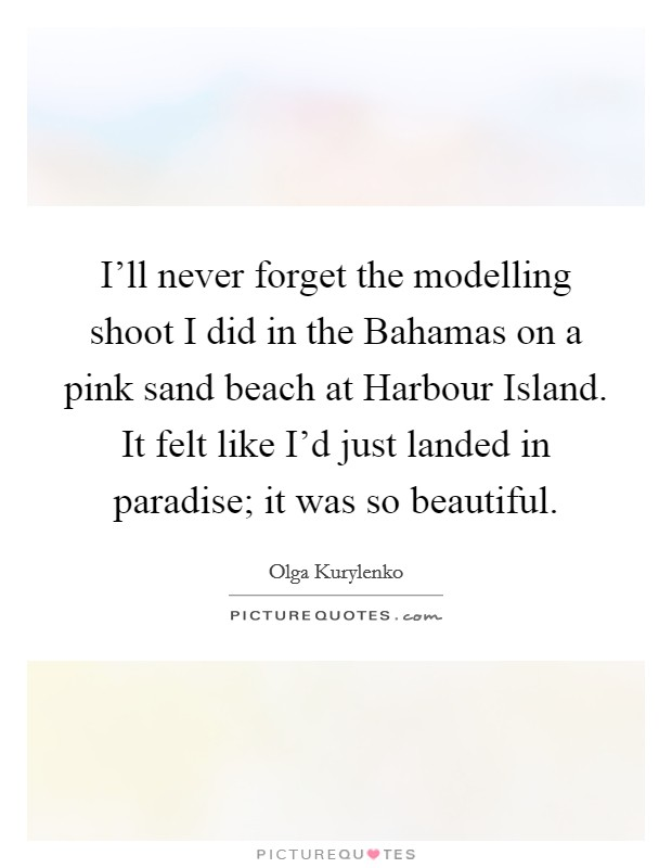 I'll never forget the modelling shoot I did in the Bahamas on a pink sand beach at Harbour Island. It felt like I'd just landed in paradise; it was so beautiful. Picture Quote #1