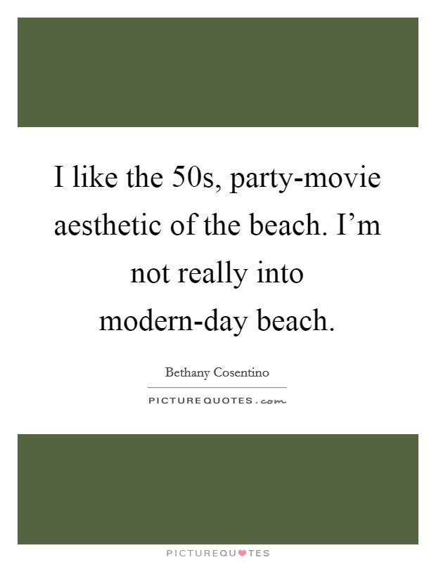 I like the 50s, party-movie aesthetic of the beach. I'm not really into modern-day beach Picture Quote #1