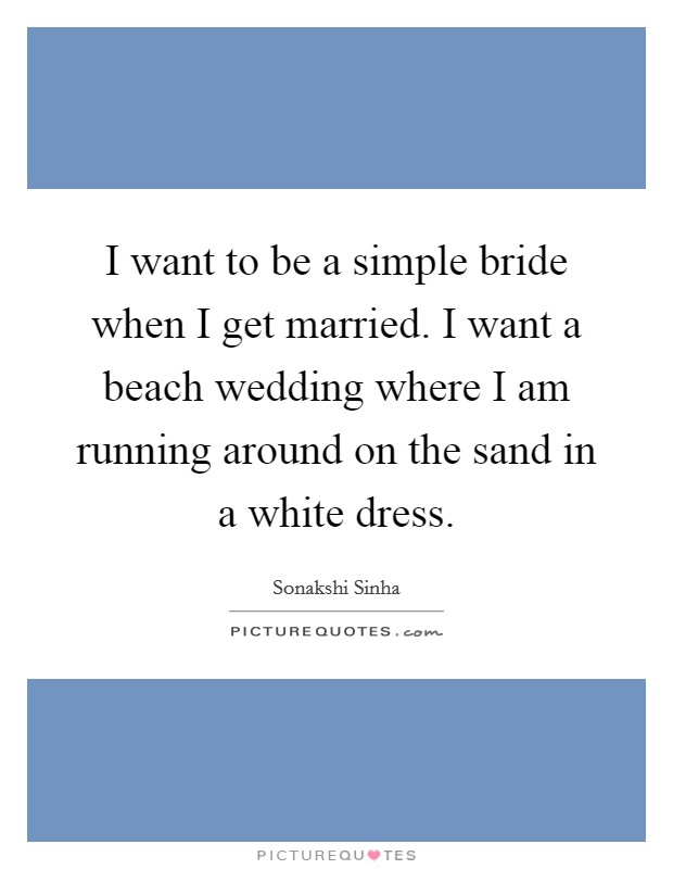 I want to be a simple bride when I get married. I want a beach wedding where I am running around on the sand in a white dress Picture Quote #1
