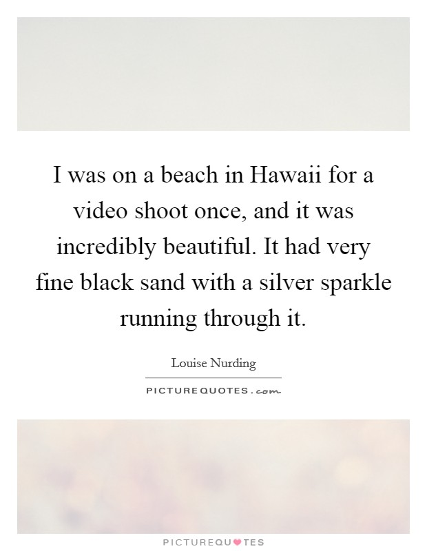 I was on a beach in Hawaii for a video shoot once, and it was incredibly beautiful. It had very fine black sand with a silver sparkle running through it Picture Quote #1