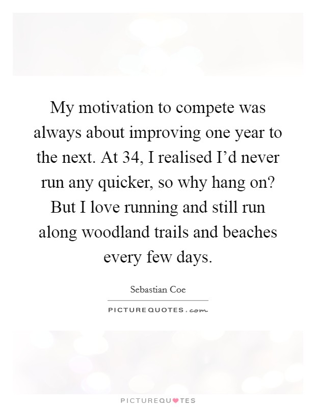 My motivation to compete was always about improving one year to the next. At 34, I realised I'd never run any quicker, so why hang on? But I love running and still run along woodland trails and beaches every few days. Picture Quote #1