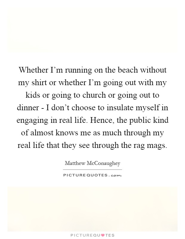 Whether I'm running on the beach without my shirt or whether I'm going out with my kids or going to church or going out to dinner - I don't choose to insulate myself in engaging in real life. Hence, the public kind of almost knows me as much through my real life that they see through the rag mags Picture Quote #1