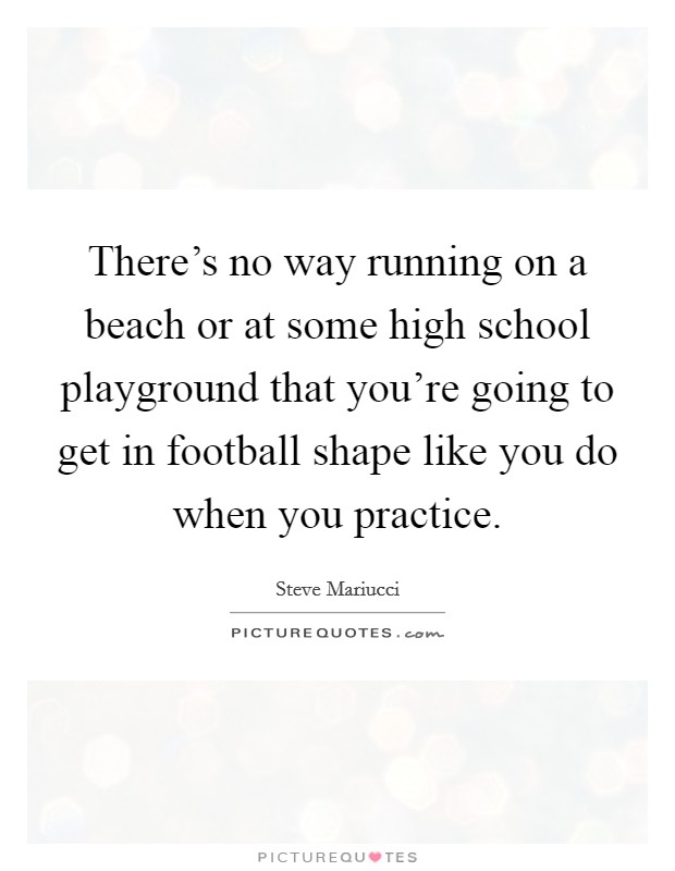 There's no way running on a beach or at some high school playground that you're going to get in football shape like you do when you practice Picture Quote #1
