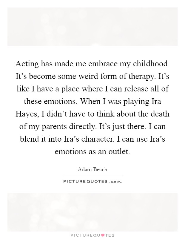 Acting has made me embrace my childhood. It's become some weird form of therapy. It's like I have a place where I can release all of these emotions. When I was playing Ira Hayes, I didn't have to think about the death of my parents directly. It's just there. I can blend it into Ira's character. I can use Ira's emotions as an outlet Picture Quote #1