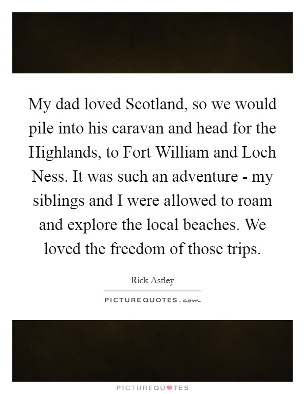 My dad loved Scotland, so we would pile into his caravan and head for the Highlands, to Fort William and Loch Ness. It was such an adventure - my siblings and I were allowed to roam and explore the local beaches. We loved the freedom of those trips Picture Quote #1
