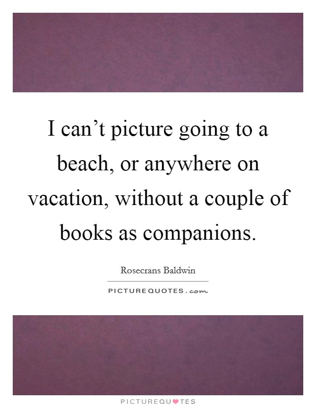 I can't picture going to a beach, or anywhere on vacation, without a couple of books as companions Picture Quote #1