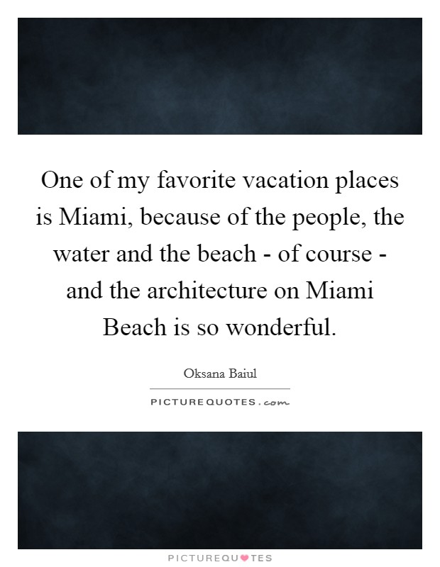 One of my favorite vacation places is Miami, because of the people, the water and the beach - of course - and the architecture on Miami Beach is so wonderful Picture Quote #1