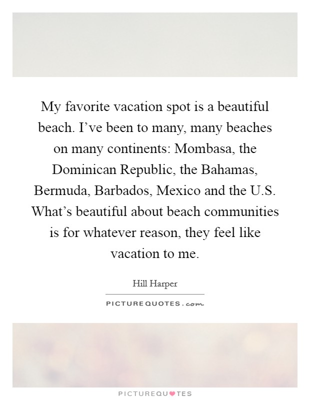 My favorite vacation spot is a beautiful beach. I've been to many, many beaches on many continents: Mombasa, the Dominican Republic, the Bahamas, Bermuda, Barbados, Mexico and the U.S. What's beautiful about beach communities is for whatever reason, they feel like vacation to me Picture Quote #1