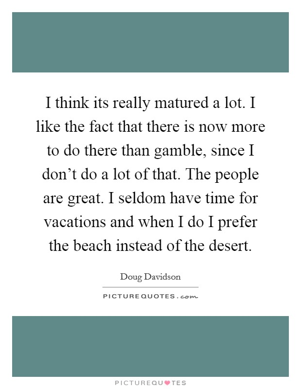 I think its really matured a lot. I like the fact that there is now more to do there than gamble, since I don't do a lot of that. The people are great. I seldom have time for vacations and when I do I prefer the beach instead of the desert Picture Quote #1