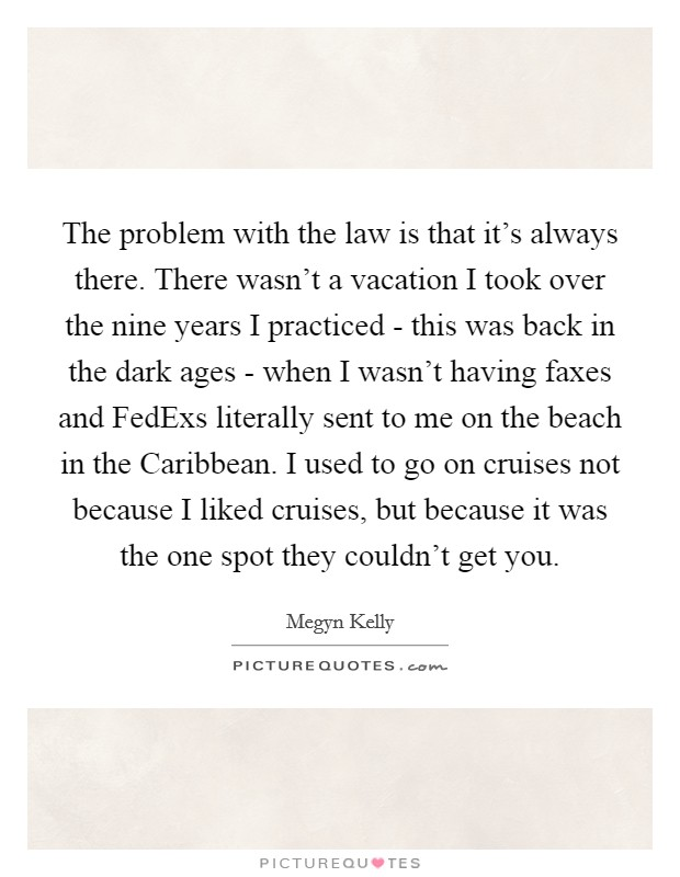 The problem with the law is that it's always there. There wasn't a vacation I took over the nine years I practiced - this was back in the dark ages - when I wasn't having faxes and FedExs literally sent to me on the beach in the Caribbean. I used to go on cruises not because I liked cruises, but because it was the one spot they couldn't get you Picture Quote #1