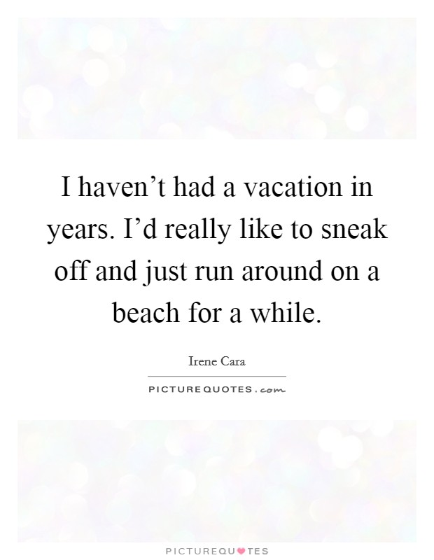 I haven't had a vacation in years. I'd really like to sneak off and just run around on a beach for a while Picture Quote #1