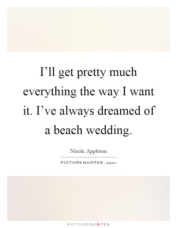 I'll get pretty much everything the way I want it. I've always dreamed of a beach wedding. Picture Quote #1