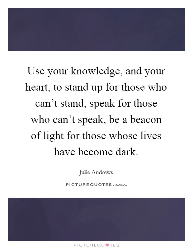 Use your knowledge, and your heart, to stand up for those who can't stand, speak for those who can't speak, be a beacon of light for those whose lives have become dark Picture Quote #1