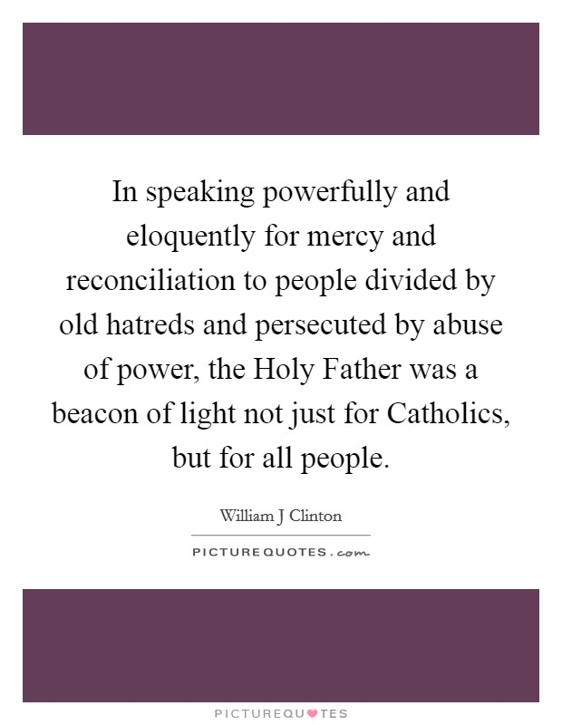 In speaking powerfully and eloquently for mercy and reconciliation to people divided by old hatreds and persecuted by abuse of power, the Holy Father was a beacon of light not just for Catholics, but for all people Picture Quote #1