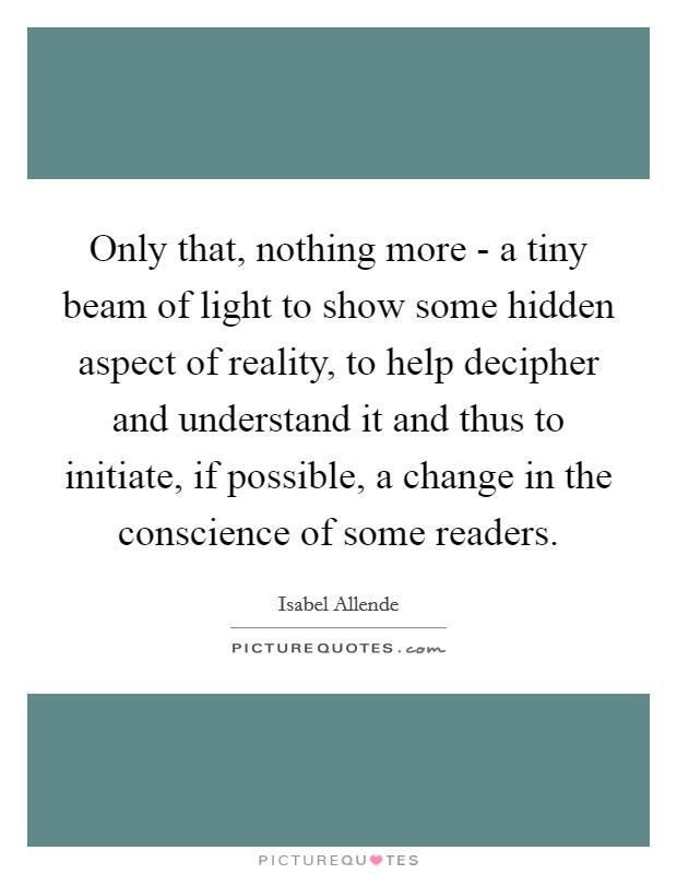 Only that, nothing more - a tiny beam of light to show some hidden aspect of reality, to help decipher and understand it and thus to initiate, if possible, a change in the conscience of some readers Picture Quote #1