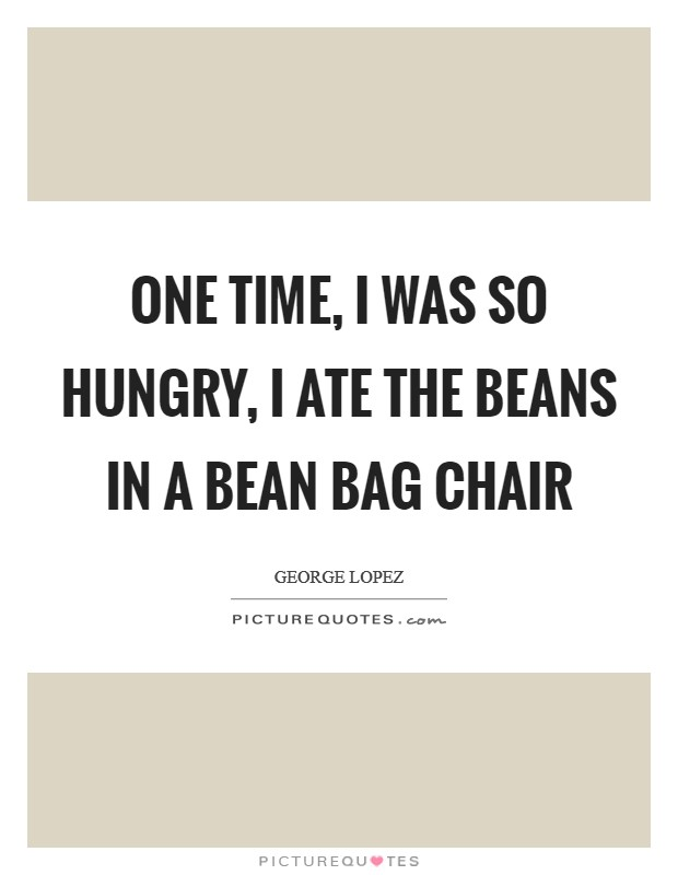 One time, I was so hungry, I ate the beans in a bean bag chair Picture Quote #1
