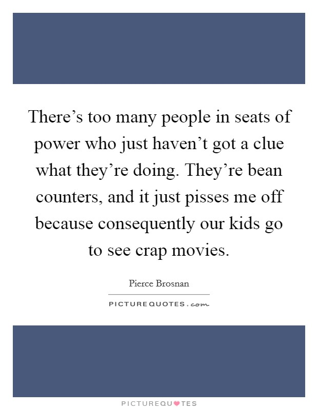 There's too many people in seats of power who just haven't got a clue what they're doing. They're bean counters, and it just pisses me off because consequently our kids go to see crap movies Picture Quote #1
