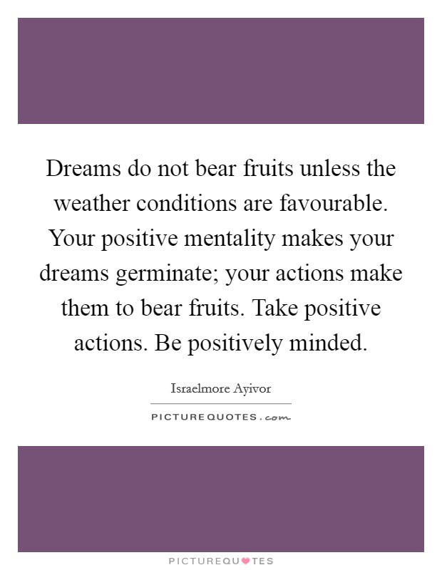 Dreams do not bear fruits unless the weather conditions are favourable. Your positive mentality makes your dreams germinate; your actions make them to bear fruits. Take positive actions. Be positively minded Picture Quote #1