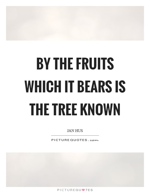 By the fruits which it bears is the tree known Picture Quote #1