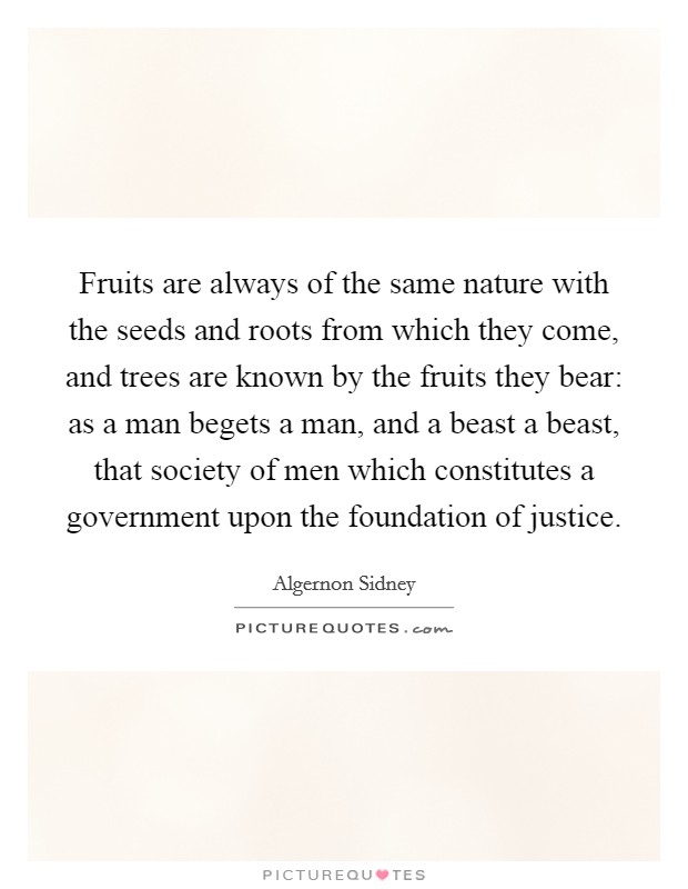 Fruits are always of the same nature with the seeds and roots from which they come, and trees are known by the fruits they bear: as a man begets a man, and a beast a beast, that society of men which constitutes a government upon the foundation of justice Picture Quote #1