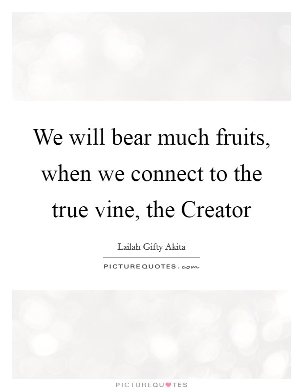 We will bear much fruits, when we connect to the true vine, the Creator Picture Quote #1
