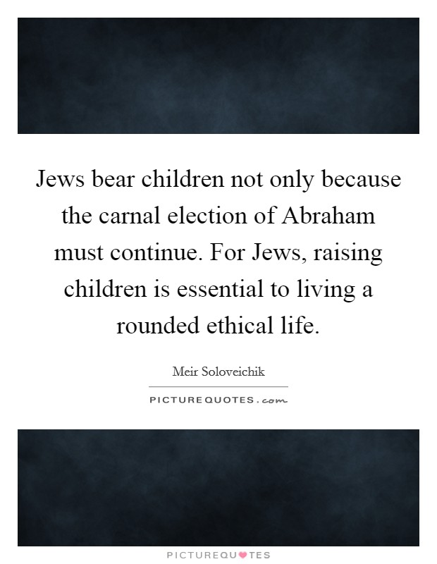 Jews bear children not only because the carnal election of Abraham must continue. For Jews, raising children is essential to living a rounded ethical life Picture Quote #1