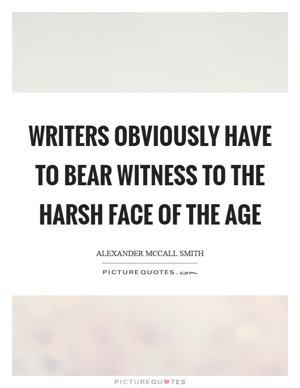 Writers obviously have to bear witness to the harsh face of the age Picture Quote #1
