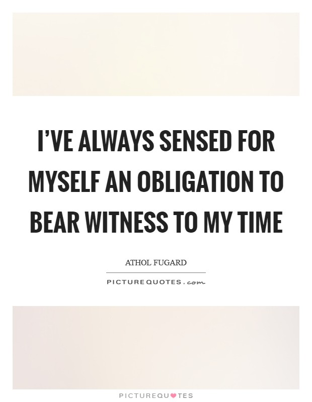 I've always sensed for myself an obligation to bear witness to my time Picture Quote #1