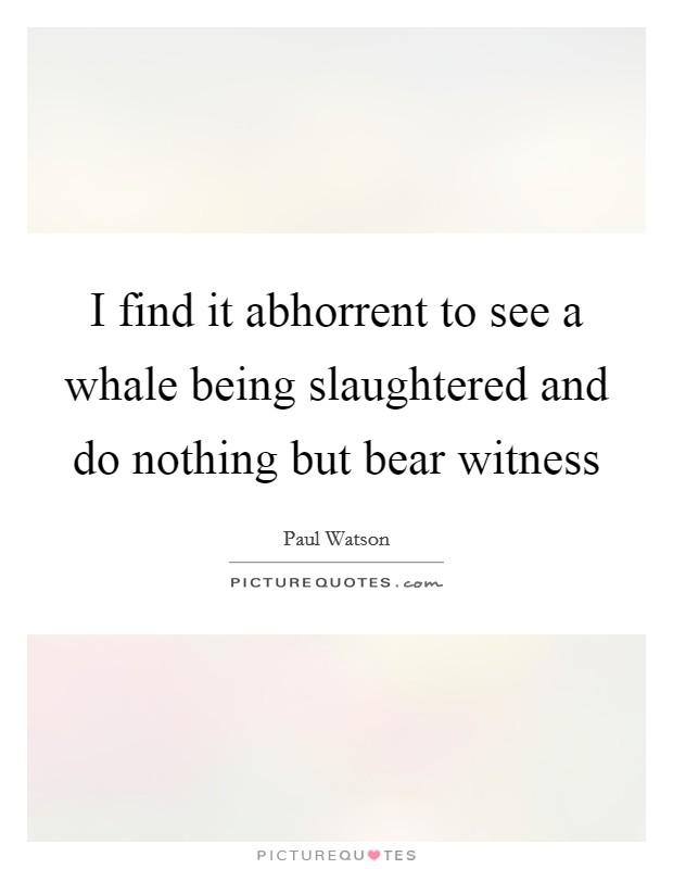 I find it abhorrent to see a whale being slaughtered and do nothing but bear witness Picture Quote #1